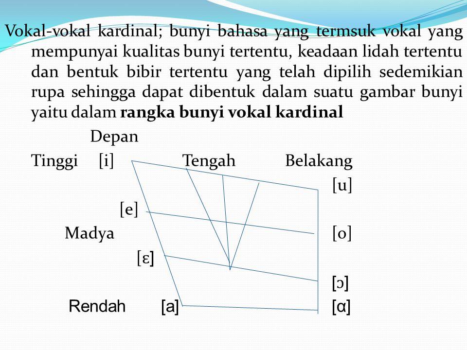 Vokal-vokal kardinal; bunyi bahasa yang termsuk vokal yang mempunyai kualitas bunyi tertentu, keadaan lidah tertentu dan bentuk bibir tertentu yang telah dipilih sedemikian rupa sehingga dapat dibentuk dalam suatu gambar bunyi yaitu dalam rangka bunyi vokal kardinal Depan Tinggi [i] Tengah Belakang [u] [e] Madya [o] [ɛ] [ɔ] Rendah [a] [α]